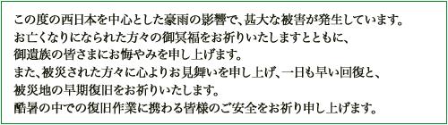 この度の西日本を中心とした豪雨の影響で、甚大な被害が発生しています。 お亡くなりになられた方々の御冥福をお祈りいたしますとともに、 御遺族の皆さまにお悔やみを申し上げます。 また、被災された方々に心よりお見舞いを申し上げ、一日も早い回復と、 被災地の早期復旧をお祈りいたします。 酷暑の中での復旧作業に携わる皆様のご安全をお祈り申し上げます。